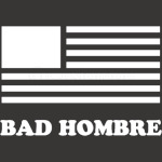 BadHombre - Get your Bad Hombre T-shirt 2016