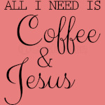 All I Need Is Coffee and Jesus